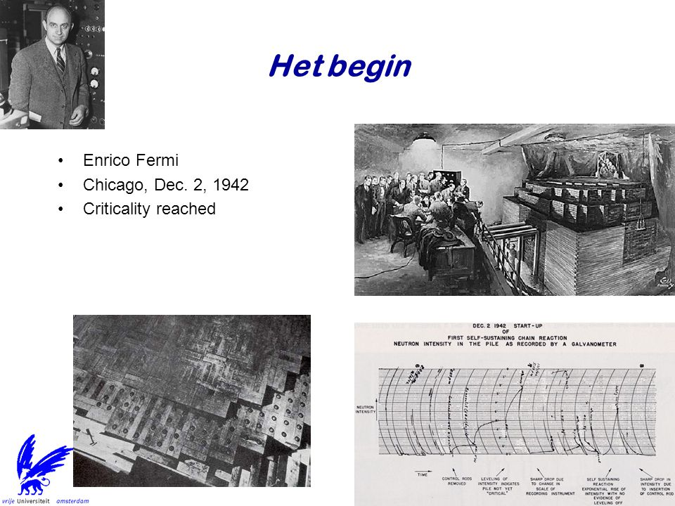 Het begin Enrico Fermi Chicago, Dec. 2, 1942 Criticality reached