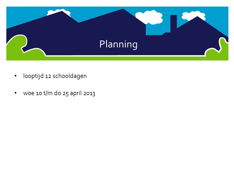 Planning looptijd 12 schooldagen woe 10 t/m do 25 april 2013