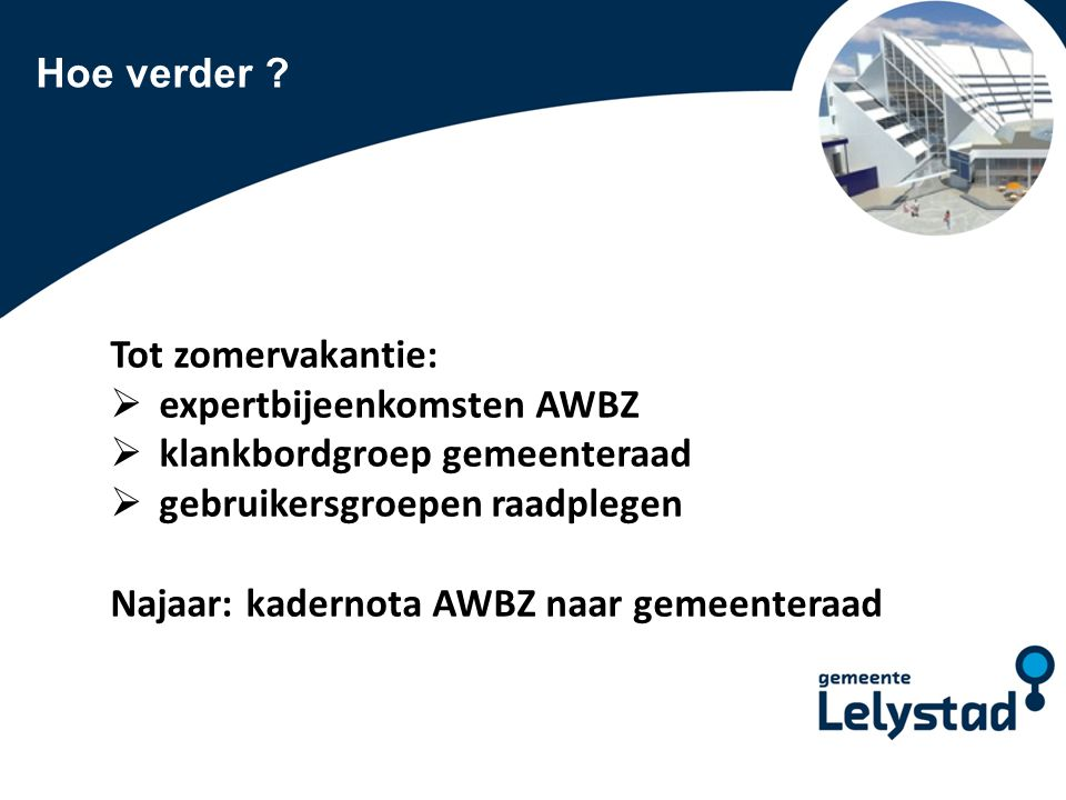 Hoe verder Tot zomervakantie: expertbijeenkomsten AWBZ. klankbordgroep gemeenteraad. gebruikersgroepen raadplegen.