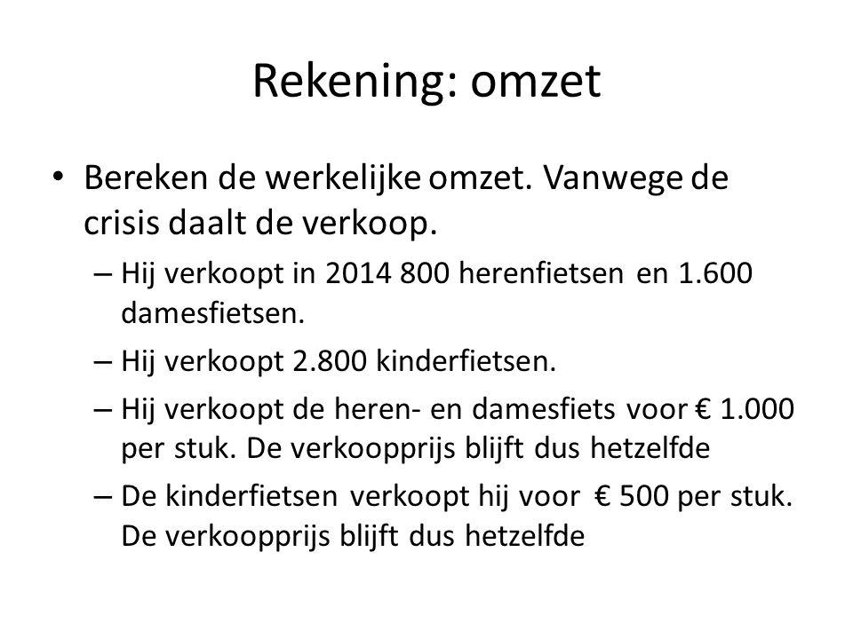 Rekening: omzet Bereken de werkelijke omzet. Vanwege de crisis daalt de verkoop. Hij verkoopt in 2014 800 herenfietsen en 1.600 damesfietsen.
