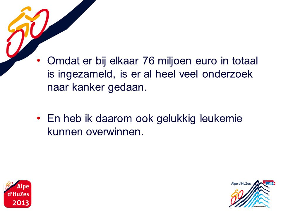 Omdat er bij elkaar 76 miljoen euro in totaal is ingezameld, is er al heel veel onderzoek naar kanker gedaan.
