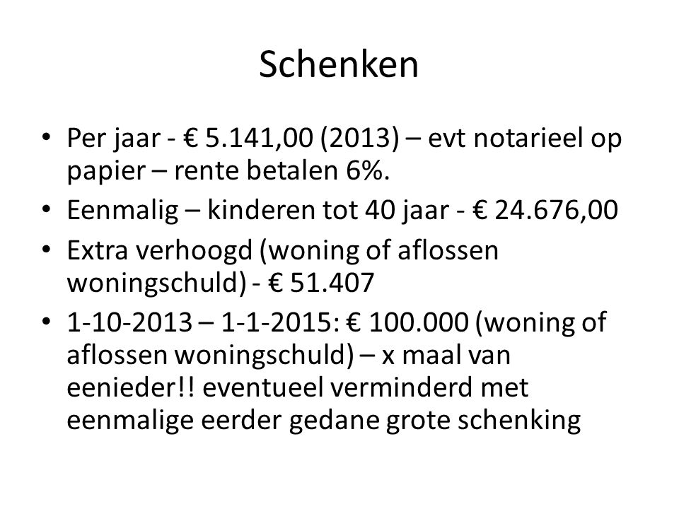 Schenken Per jaar - € 5.141,00 (2013) – evt notarieel op papier – rente betalen 6%. Eenmalig – kinderen tot 40 jaar - € 24.676,00.