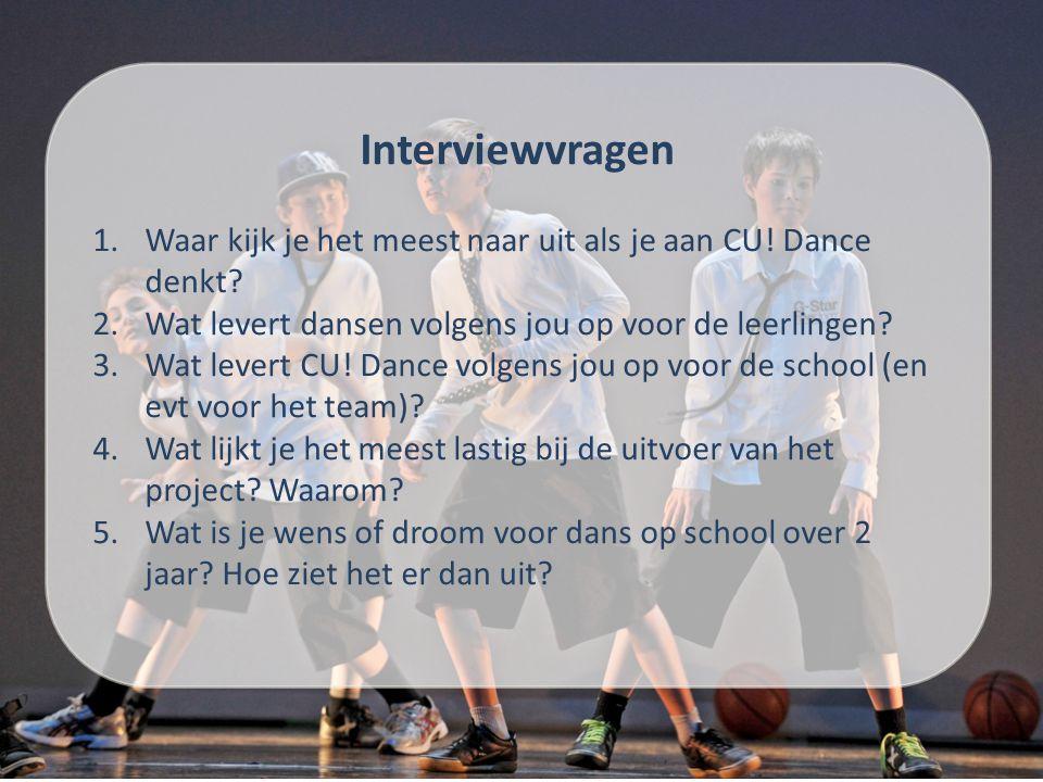Interviewvragen Waar kijk je het meest naar uit als je aan CU! Dance denkt Wat levert dansen volgens jou op voor de leerlingen