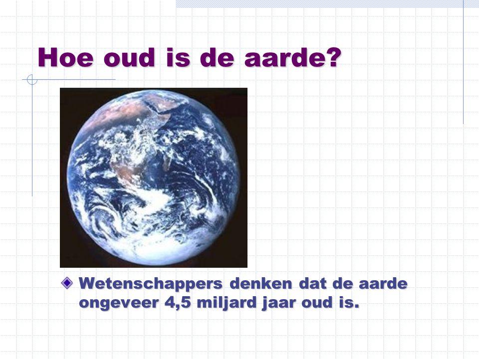 Hoe oud is de aarde Wetenschappers denken dat de aarde ongeveer 4,5 miljard jaar oud is.