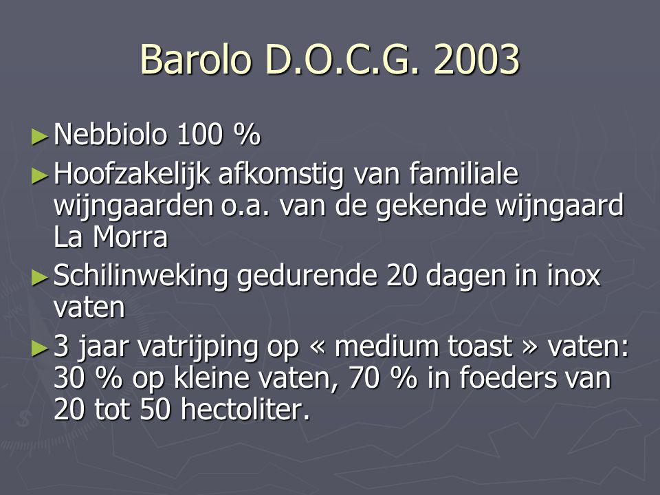 Barolo D.O.C.G. 2003 Nebbiolo 100 % Hoofzakelijk afkomstig van familiale wijngaarden o.a. van de gekende wijngaard La Morra.