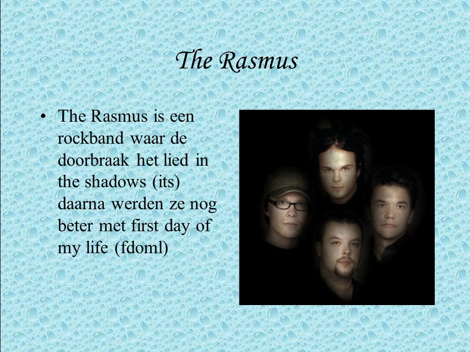 The Rasmus The Rasmus is een rockband waar de doorbraak het lied in the shadows (its) daarna werden ze nog beter met first day of my life (fdoml)