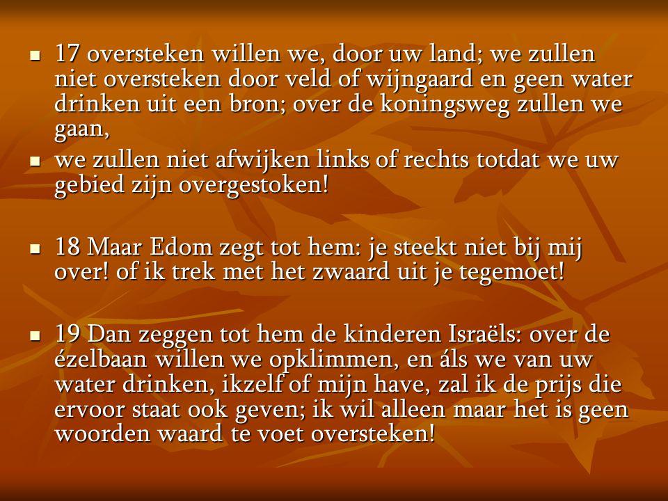 17 oversteken willen we, door uw land; we zullen niet oversteken door veld of wijngaard en geen water drinken uit een bron; over de koningsweg zullen we gaan,