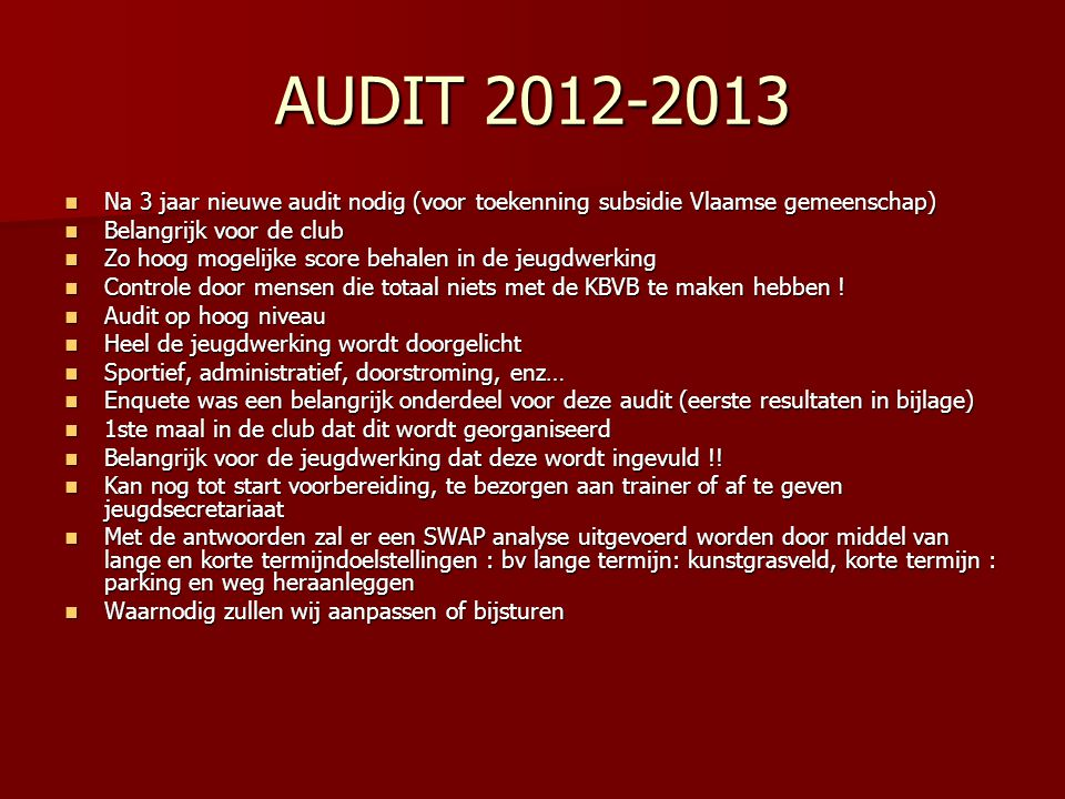 AUDIT 2012-2013 Na 3 jaar nieuwe audit nodig (voor toekenning subsidie Vlaamse gemeenschap) Belangrijk voor de club.