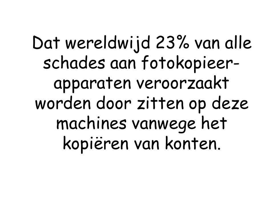 Dat wereldwijd 23% van alle schades aan fotokopieer-apparaten veroorzaakt worden door zitten op deze machines vanwege het kopiëren van konten.