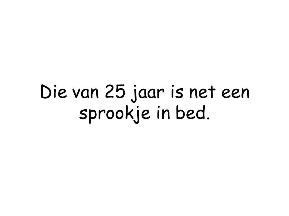 Die van 25 jaar is net een sprookje in bed.
