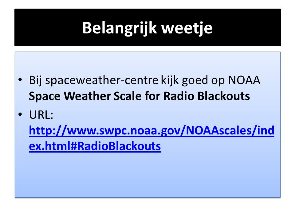 Belangrijk weetje Bij spaceweather-centre kijk goed op NOAA Space Weather Scale for Radio Blackouts.