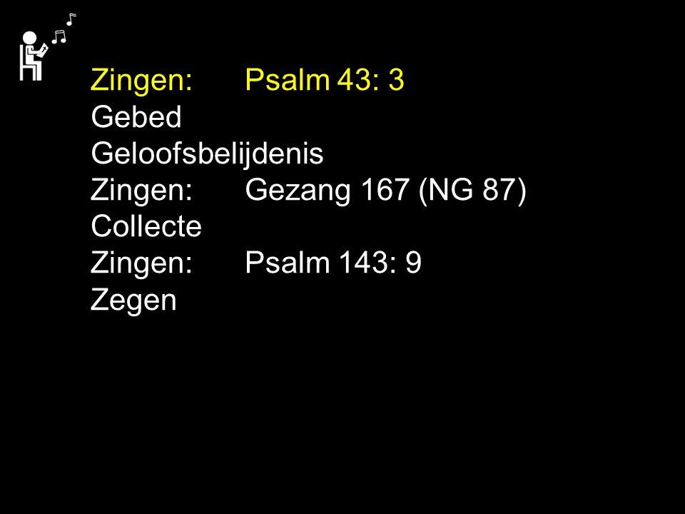Zingen: Psalm 43: 3 Gebed. Geloofsbelijdenis. Zingen: Gezang 167 (NG 87) Collecte. Zingen: Psalm 143: 9.