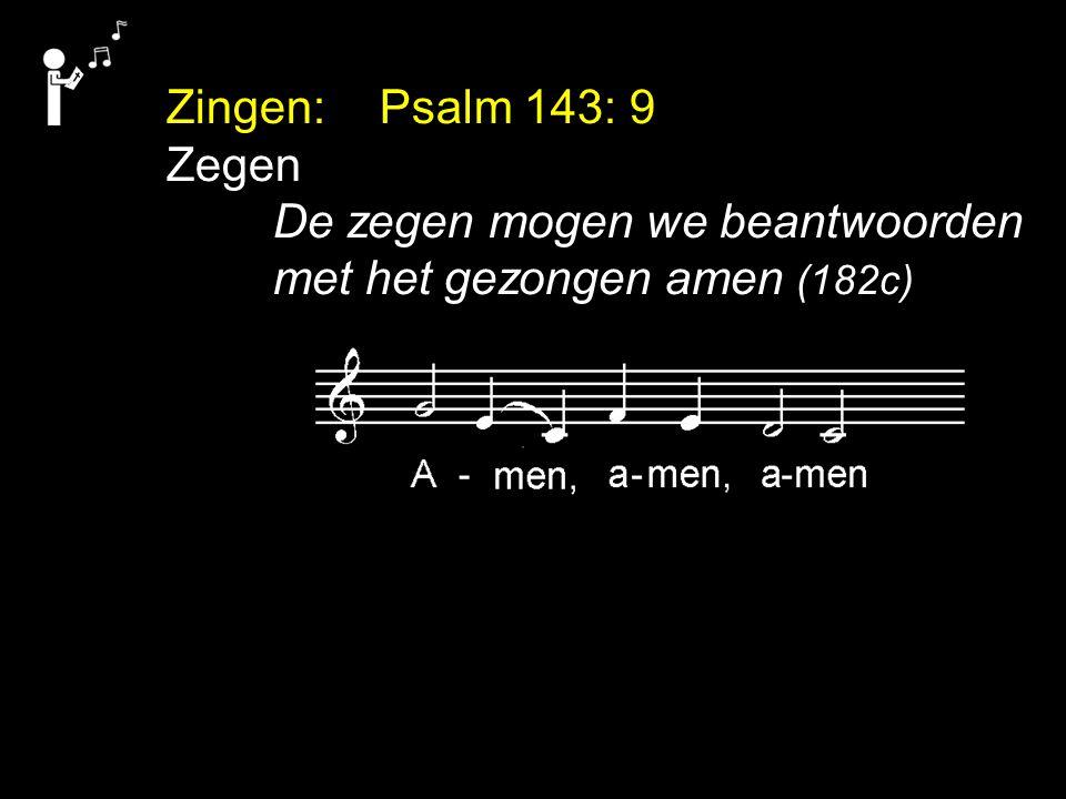 Zingen: Psalm 143: 9 Zegen De zegen mogen we beantwoorden met het gezongen amen (182c)