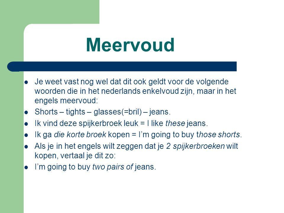 Meervoud Je weet vast nog wel dat dit ook geldt voor de volgende woorden die in het nederlands enkelvoud zijn, maar in het engels meervoud: