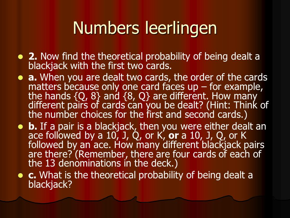 Numbers leerlingen 2. Now find the theoretical probability of being dealt a blackjack with the first two cards.