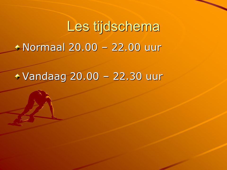 Les tijdschema Normaal 20.00 – 22.00 uur Vandaag 20.00 – 22.30 uur