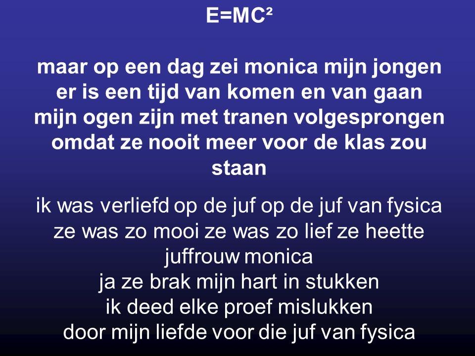 E=MC² maar op een dag zei monica mijn jongen er is een tijd van komen en van gaan mijn ogen zijn met tranen volgesprongen omdat ze nooit meer voor de klas zou staan
