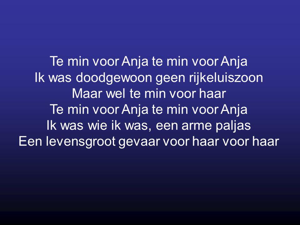 Te min voor Anja te min voor Anja Ik was doodgewoon geen rijkeluiszoon Maar wel te min voor haar Te min voor Anja te min voor Anja Ik was wie ik was, een arme paljas Een levensgroot gevaar voor haar voor haar