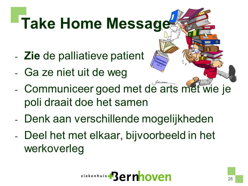 Take Home Message Zie de palliatieve patient Ga ze niet uit de weg
