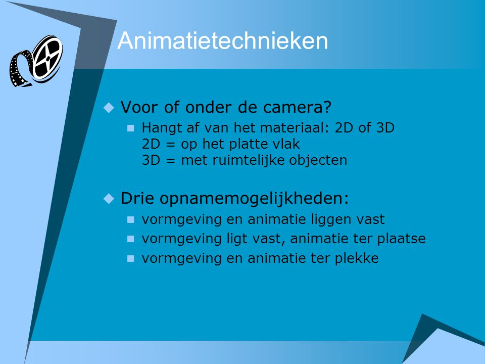 Animatietechnieken Voor of onder de camera Drie opnamemogelijkheden: