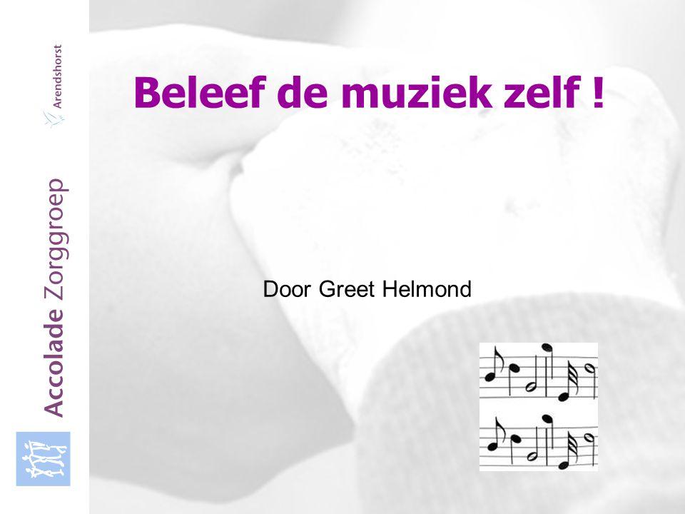 Accolade Zorggroep Beleef de muziek zelf ! Door Greet Helmond