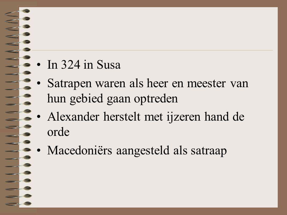 In 324 in Susa Satrapen waren als heer en meester van hun gebied gaan optreden. Alexander herstelt met ijzeren hand de orde.