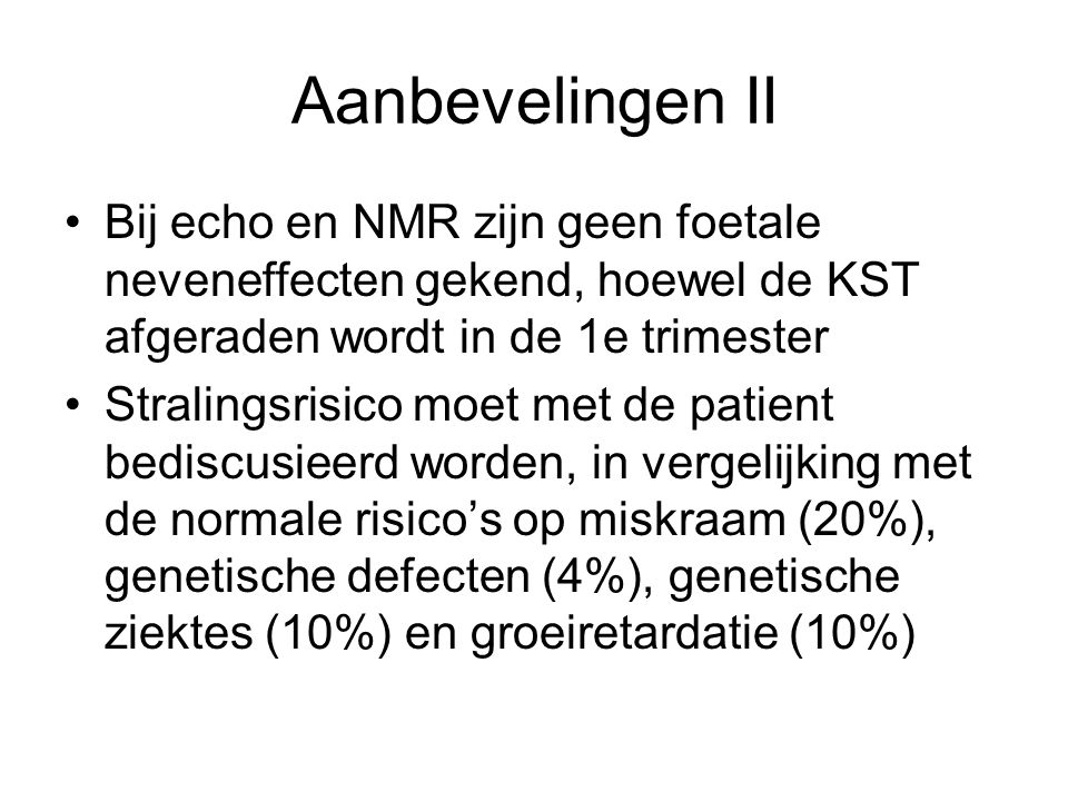 Aanbevelingen II Bij echo en NMR zijn geen foetale neveneffecten gekend, hoewel de KST afgeraden wordt in de 1e trimester.