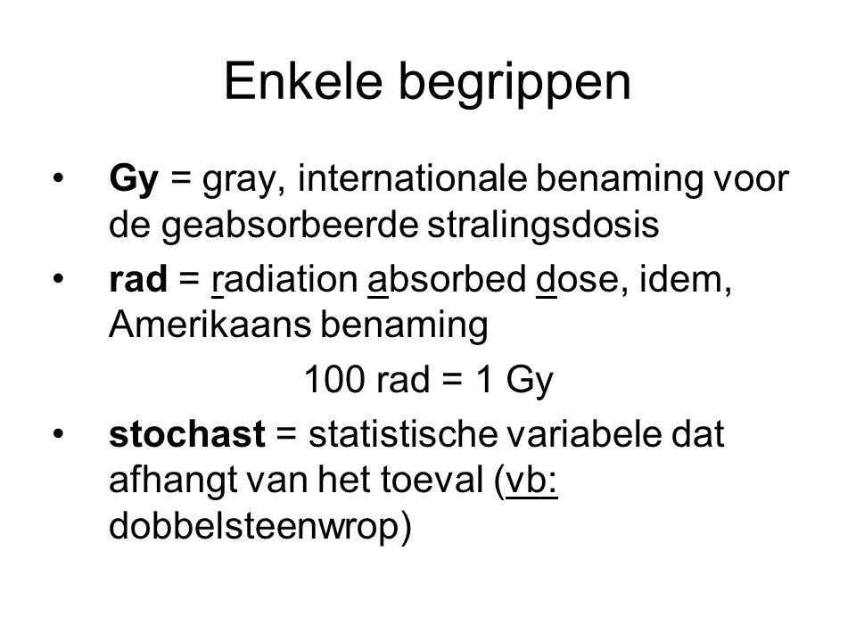 Enkele begrippen Gy = gray, internationale benaming voor de geabsorbeerde stralingsdosis. rad = radiation absorbed dose, idem, Amerikaans benaming.
