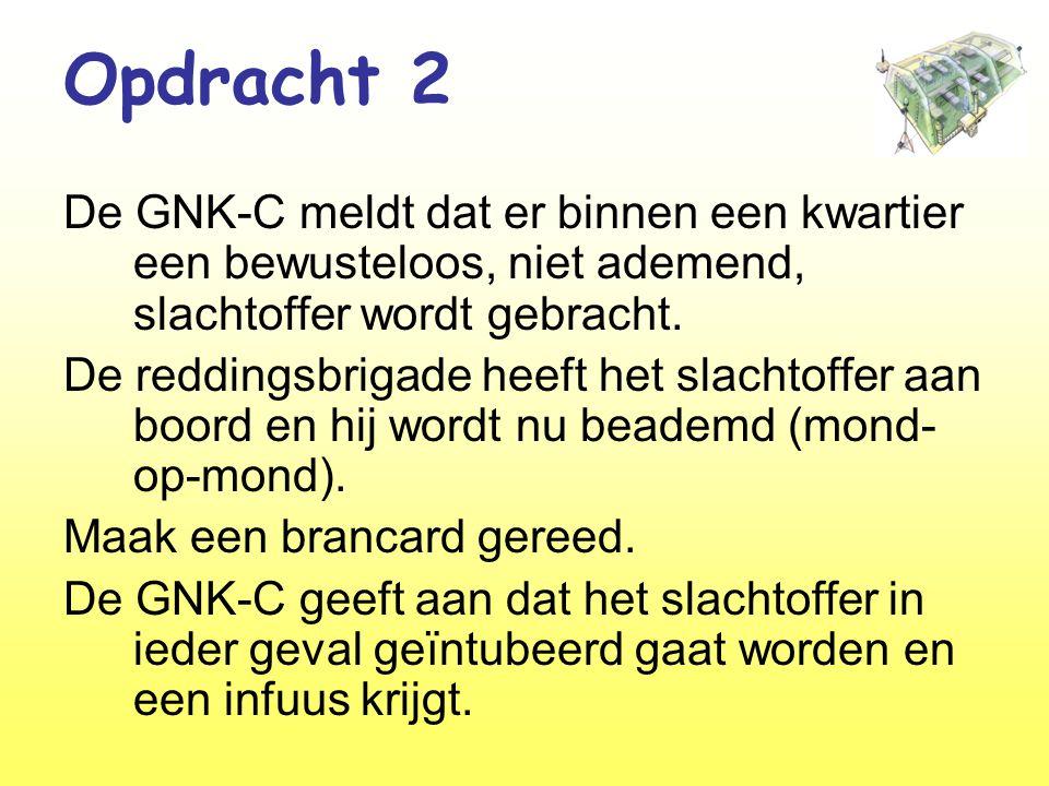 Opdracht 2 De GNK-C meldt dat er binnen een kwartier een bewusteloos, niet ademend, slachtoffer wordt gebracht.