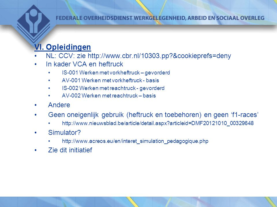 VI. Opleidingen NL: CCV: zie http://www.cbr.nl/10303.pp &cookieprefs=deny. In kader VCA en heftruck.