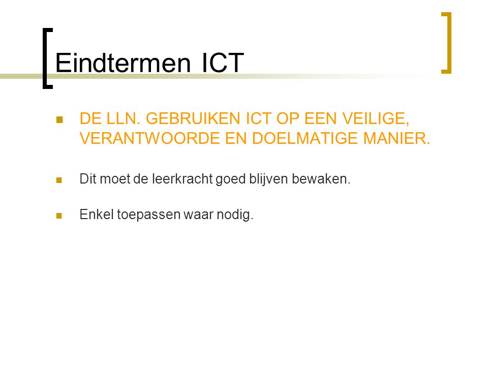 Eindtermen ICT DE LLN. GEBRUIKEN ICT OP EEN VEILIGE, VERANTWOORDE EN DOELMATIGE MANIER. Dit moet de leerkracht goed blijven bewaken.