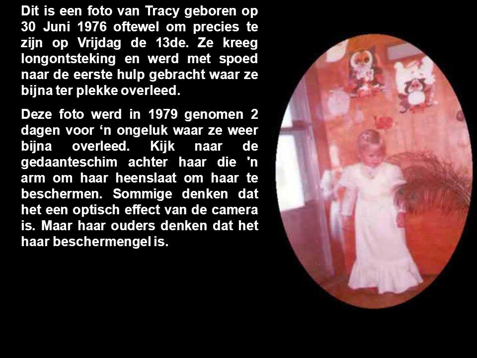 Dit is een foto van Tracy geboren op 30 Juni 1976 oftewel om precies te zijn op Vrijdag de 13de. Ze kreeg longontsteking en werd met spoed naar de eerste hulp gebracht waar ze bijna ter plekke overleed.
