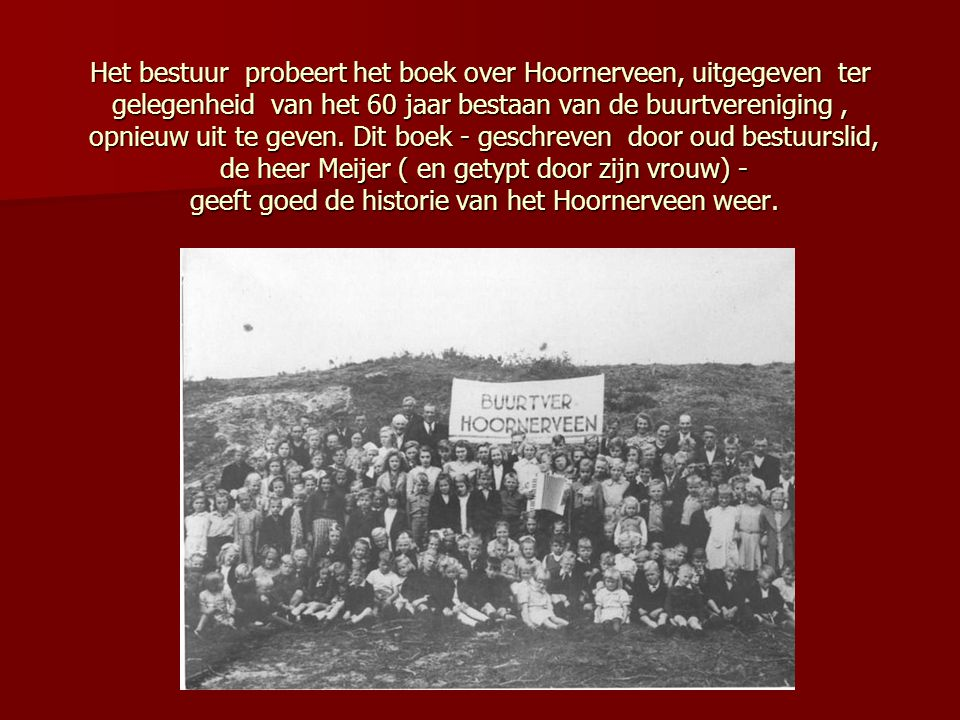 Het bestuur probeert het boek over Hoornerveen, uitgegeven ter gelegenheid van het 60 jaar bestaan van de buurtvereniging , opnieuw uit te geven.