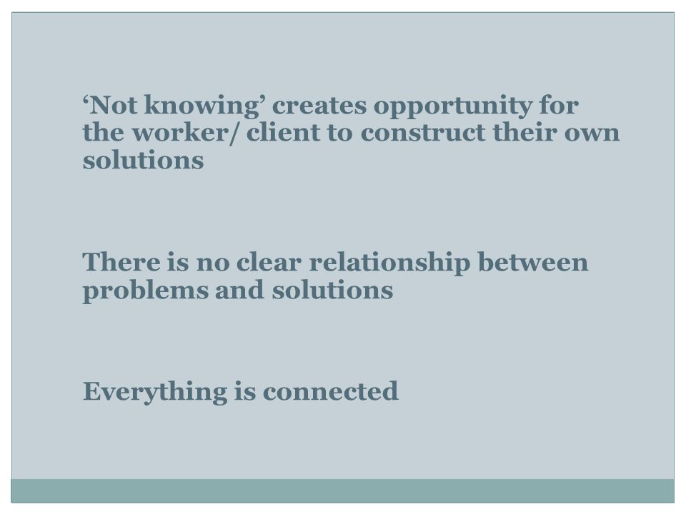 'Not knowing' creates opportunity for the worker/ client to construct their own solutions