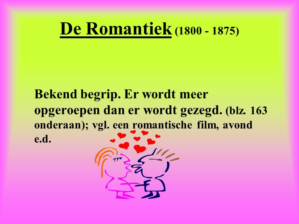 De Romantiek (1800 - 1875) Bekend begrip. Er wordt meer opgeroepen dan er wordt gezegd.