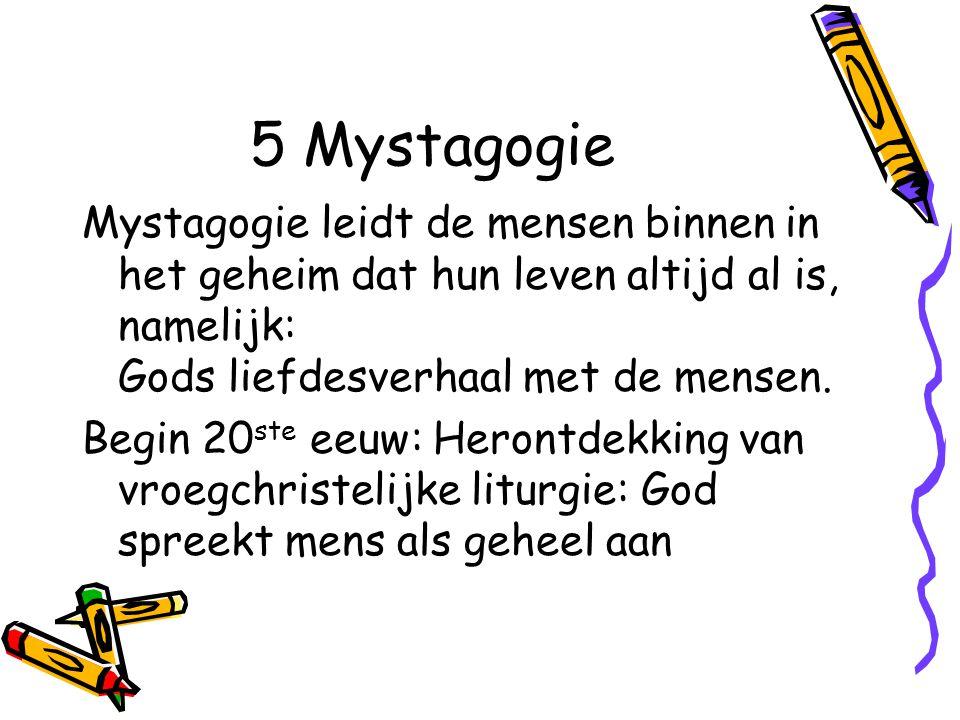 5 Mystagogie Mystagogie leidt de mensen binnen in het geheim dat hun leven altijd al is, namelijk: Gods liefdesverhaal met de mensen.