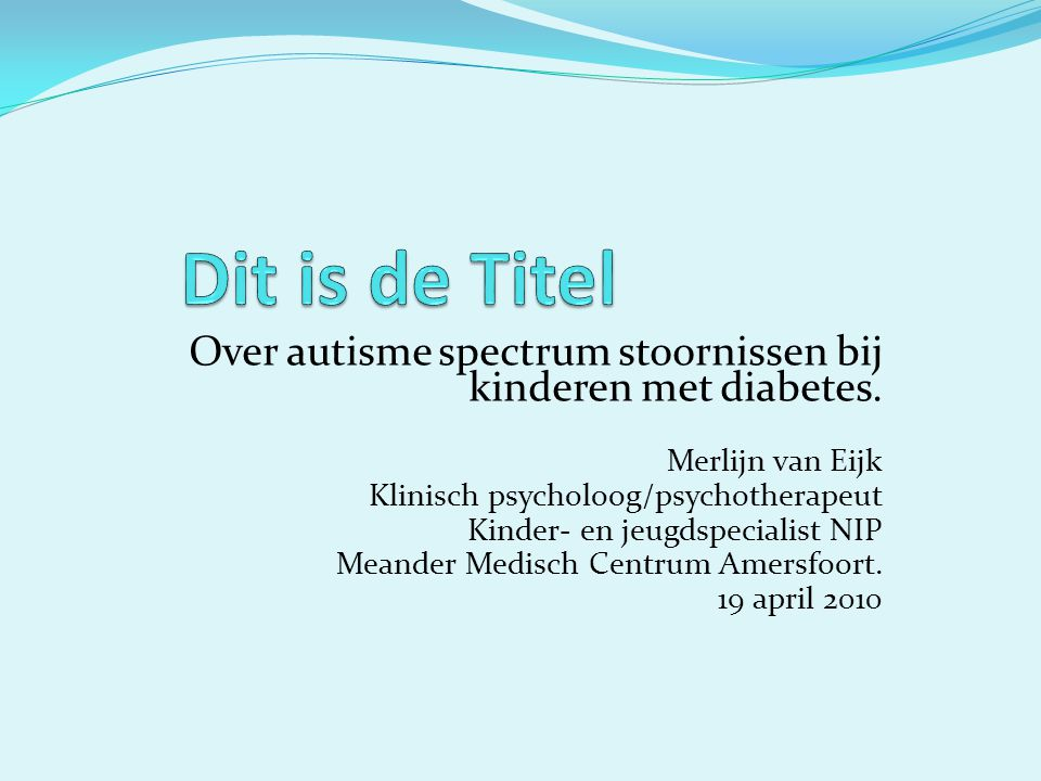 Dit is de Titel Over autisme spectrum stoornissen bij kinderen met diabetes. Merlijn van Eijk. Klinisch psycholoog/psychotherapeut.