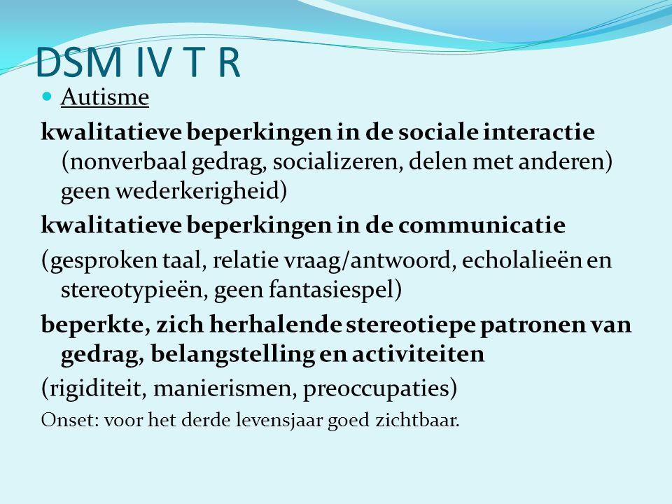 DSM IV T R Autisme. kwalitatieve beperkingen in de sociale interactie (nonverbaal gedrag, socializeren, delen met anderen) geen wederkerigheid)