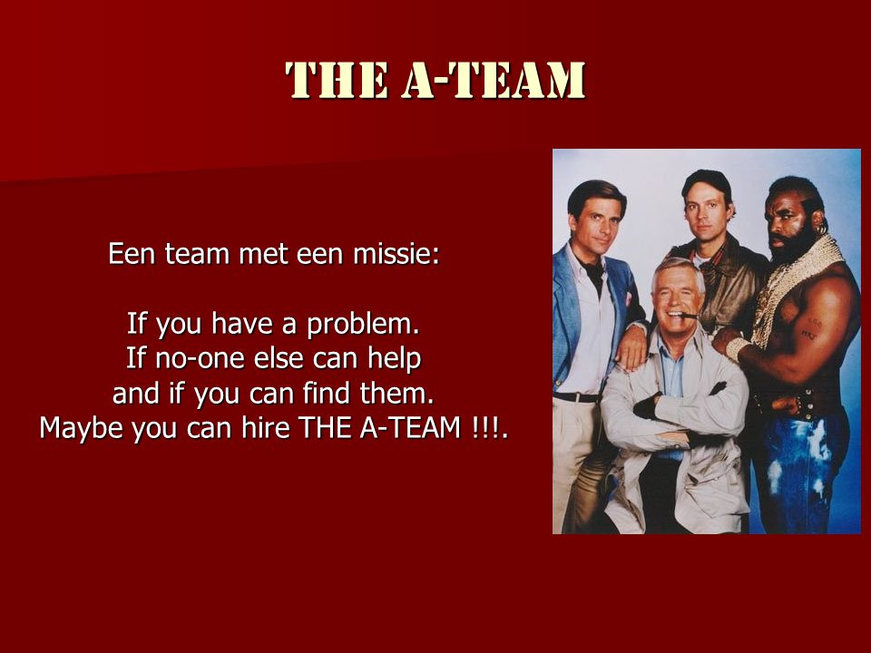 The A-Team Een team met een missie: If you have a problem.
