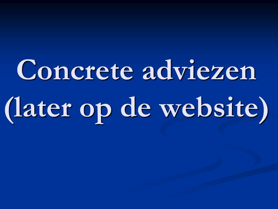 Concrete adviezen (later op de website)