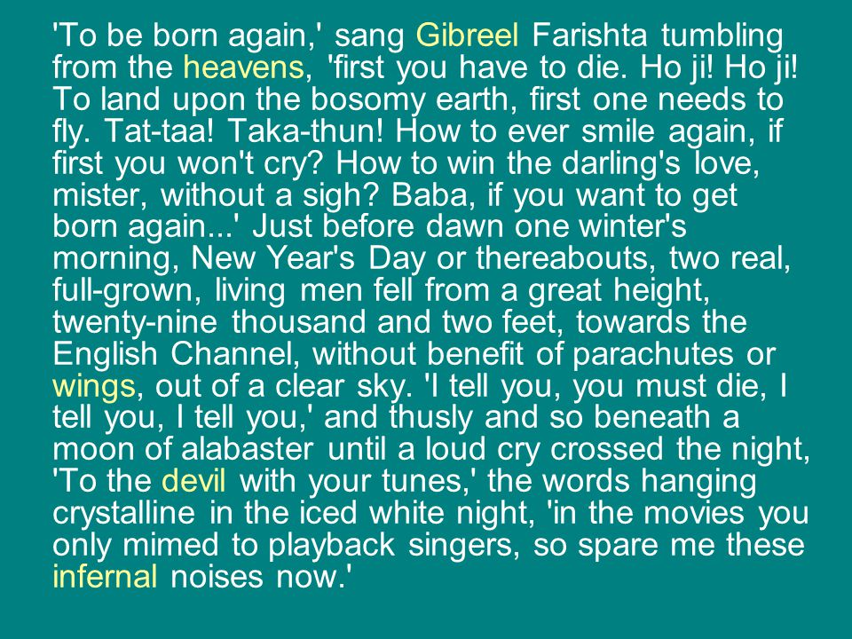 To be born again, sang Gibreel Farishta tumbling from the heavens, first you have to die.