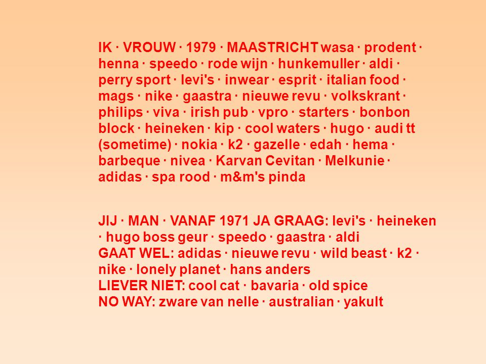 IK · VROUW · 1979 · MAASTRICHT wasa · prodent · henna · speedo · rode wijn · hunkemuller · aldi · perry sport · levi s · inwear · esprit · italian food · mags · nike · gaastra · nieuwe revu · volkskrant · philips · viva · irish pub · vpro · starters · bonbon block · heineken · kip · cool waters · hugo · audi tt (sometime) · nokia · k2 · gazelle · edah · hema · barbeque · nivea · Karvan Cevitan · Melkunie · adidas · spa rood · m&m s pinda