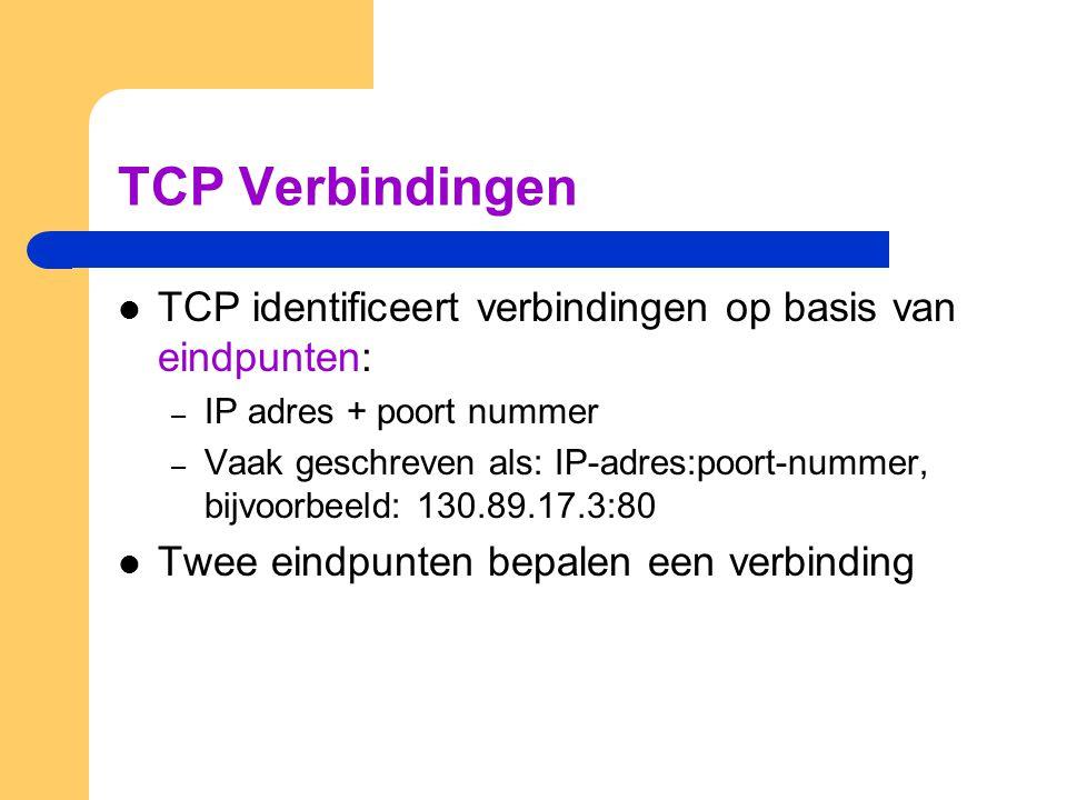 TCP Verbindingen TCP identificeert verbindingen op basis van eindpunten: IP adres + poort nummer.