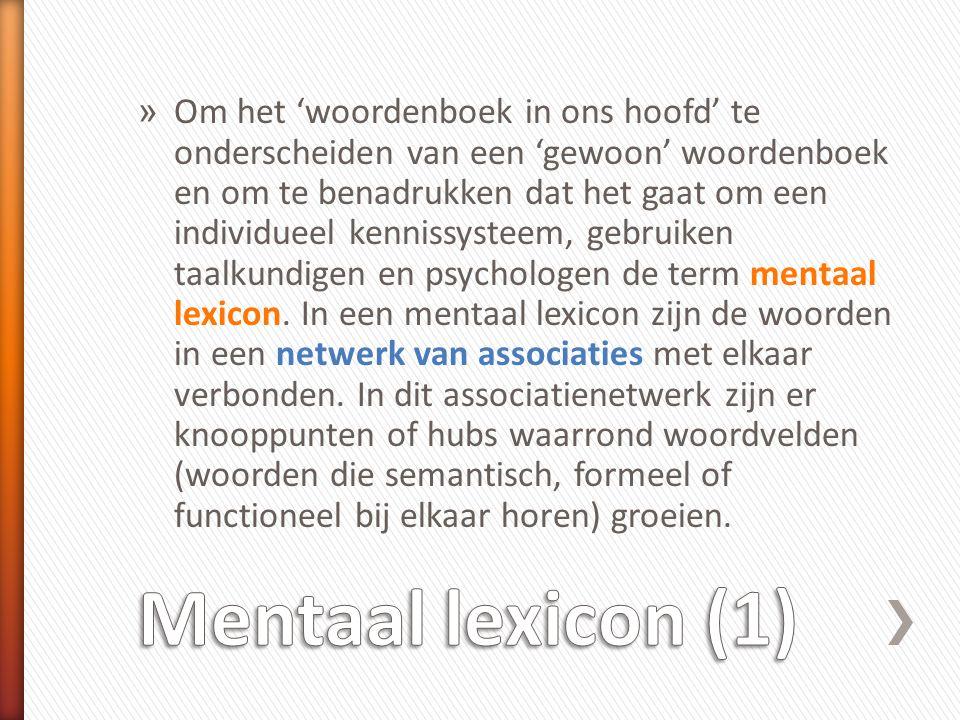 Om het 'woordenboek in ons hoofd' te onderscheiden van een 'gewoon' woordenboek en om te benadrukken dat het gaat om een individueel kennissysteem, gebruiken taalkundigen en psychologen de term mentaal lexicon. In een mentaal lexicon zijn de woorden in een netwerk van associaties met elkaar verbonden. In dit associatienetwerk zijn er knooppunten of hubs waarrond woordvelden (woorden die semantisch, formeel of functioneel bij elkaar horen) groeien.