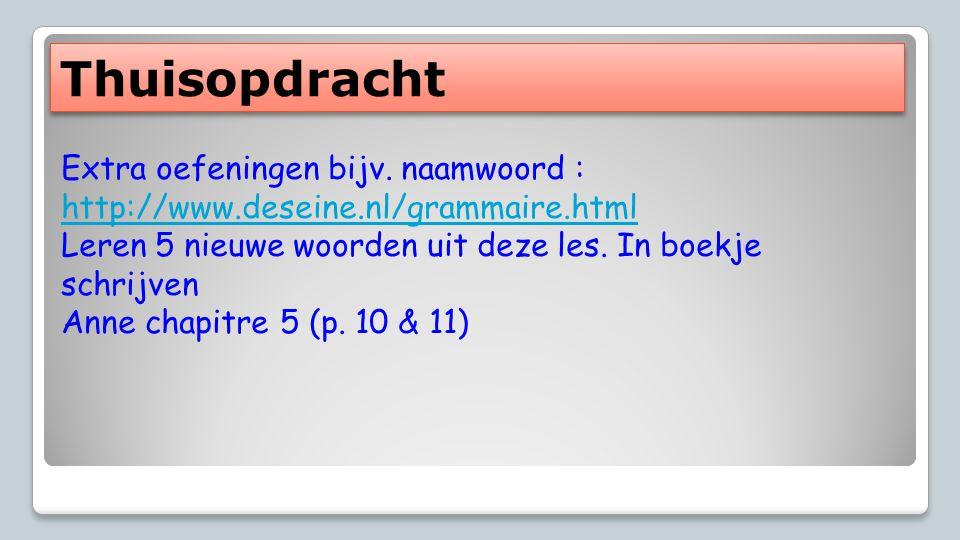 Thuisopdracht Extra oefeningen bijv. naamwoord : http://www.deseine.nl/grammaire.html. Leren 5 nieuwe woorden uit deze les. In boekje schrijven.