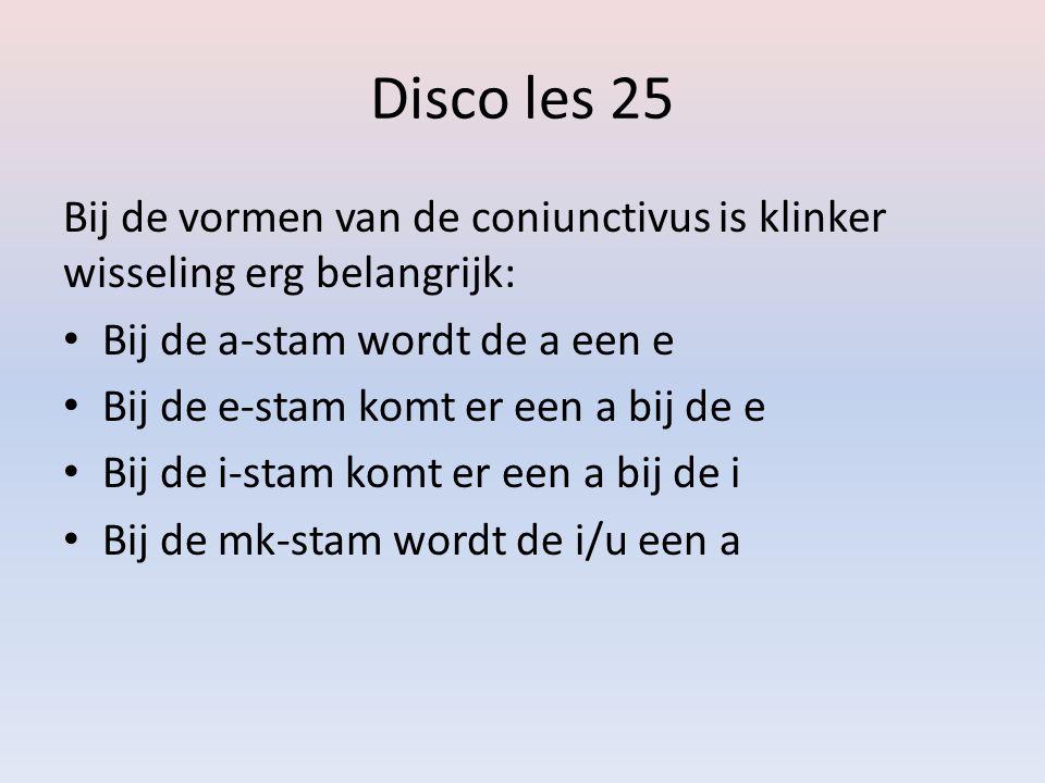 Disco les 25 Bij de vormen van de coniunctivus is klinker wisseling erg belangrijk: Bij de a-stam wordt de a een e.