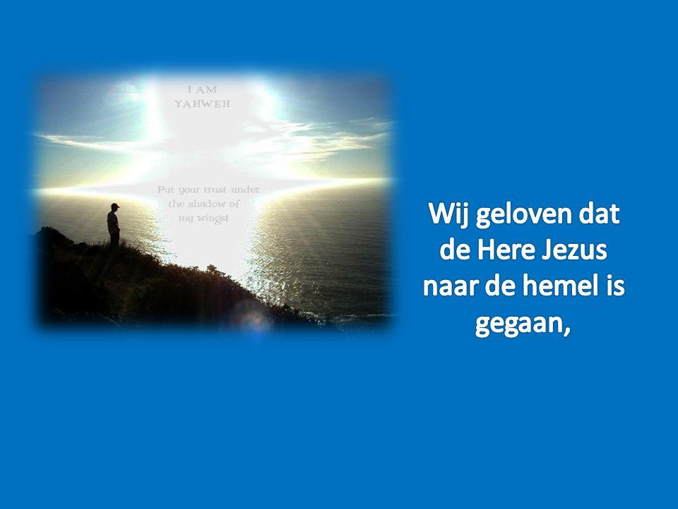 Wij geloven dat de Here Jezus naar de hemel is gegaan,