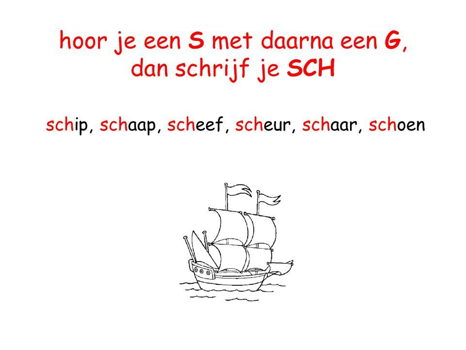 hoor je een S met daarna een G, dan schrijf je SCH schip, schaap, scheef, scheur, schaar, schoen