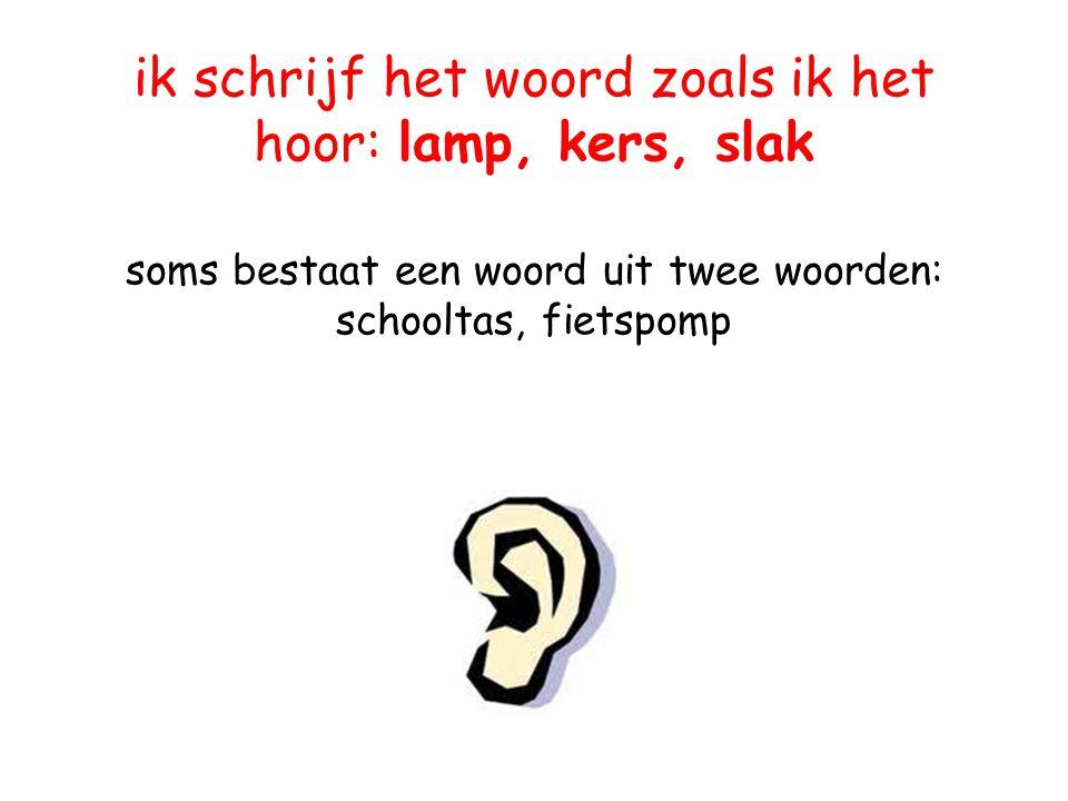Denk aan het oor: ik schrijf het woord zoals ik het hoor: lamp, kers, slak soms bestaat een woord uit twee woorden: schooltas, fietspomp