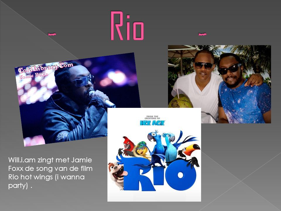 - Rio - Will.i.am zingt met Jamie Foxx de song van de film Rio hot wings (i wanna party) .